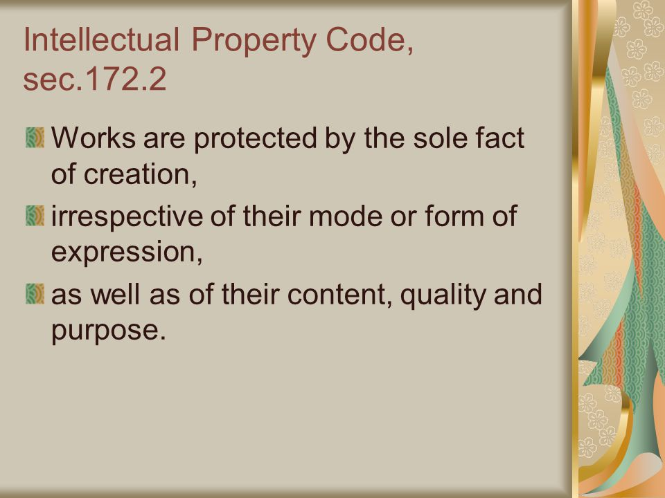 Intellectual Property Code, sec.172.2 Works are protected by the sole fact of creation, irrespective of their mode or form of expression, as well as of their content, quality and purpose.