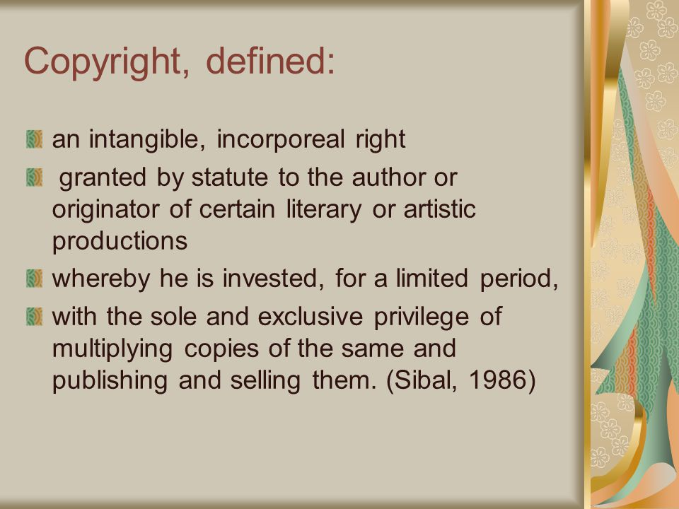 Copyright, defined: an intangible, incorporeal right granted by statute to the author or originator of certain literary or artistic productions whereby he is invested, for a limited period, with the sole and exclusive privilege of multiplying copies of the same and publishing and selling them.