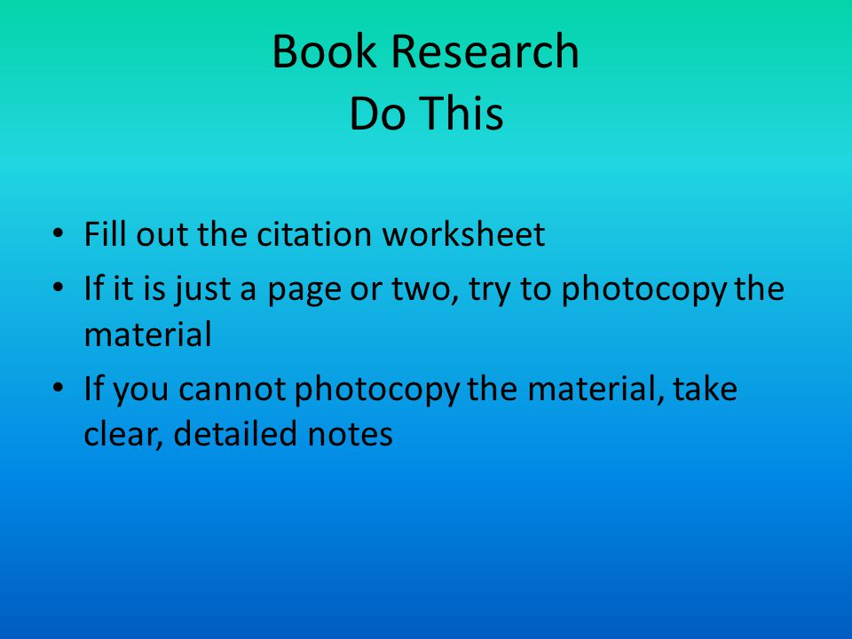 Book Research Do This Fill out the citation worksheet If it is just a page or two, try to photocopy the material If you cannot photocopy the material, take clear, detailed notes