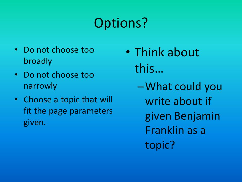 Options? Do not choose too broadly Do not choose too narrowly Choose a topic that will fit the page parameters given. Think about this… – What could y