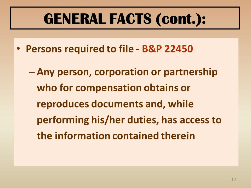 GENERAL FACTS (cont.): Persons required to file - B&P 22450 – Any person, corporation or partnership who for compensation obtains or reproduces documents and, while performing his/her duties, has access to the information contained therein 12