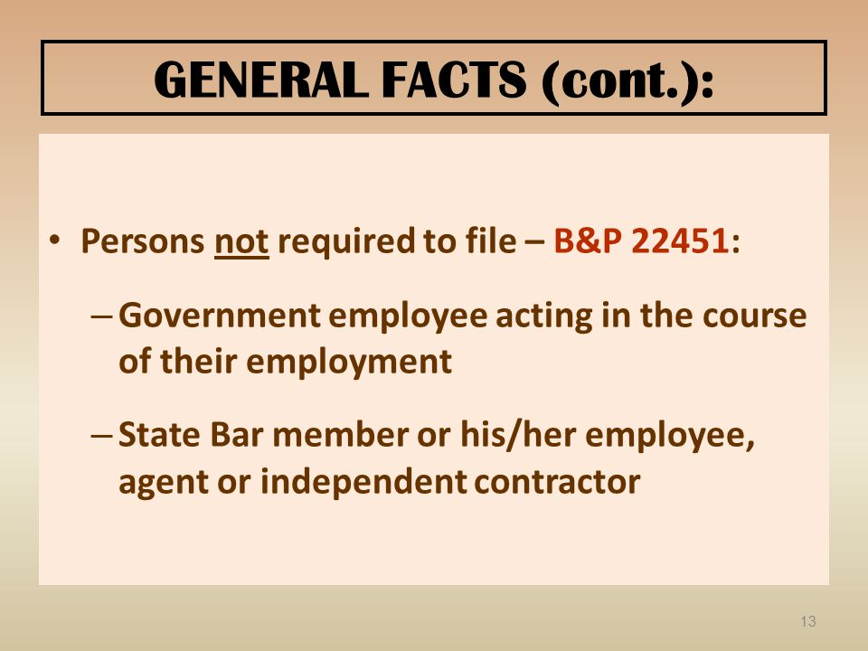 GENERAL FACTS (cont.): Persons not required to file – B&P 22451: – Government employee acting in the course of their employment – State Bar member or