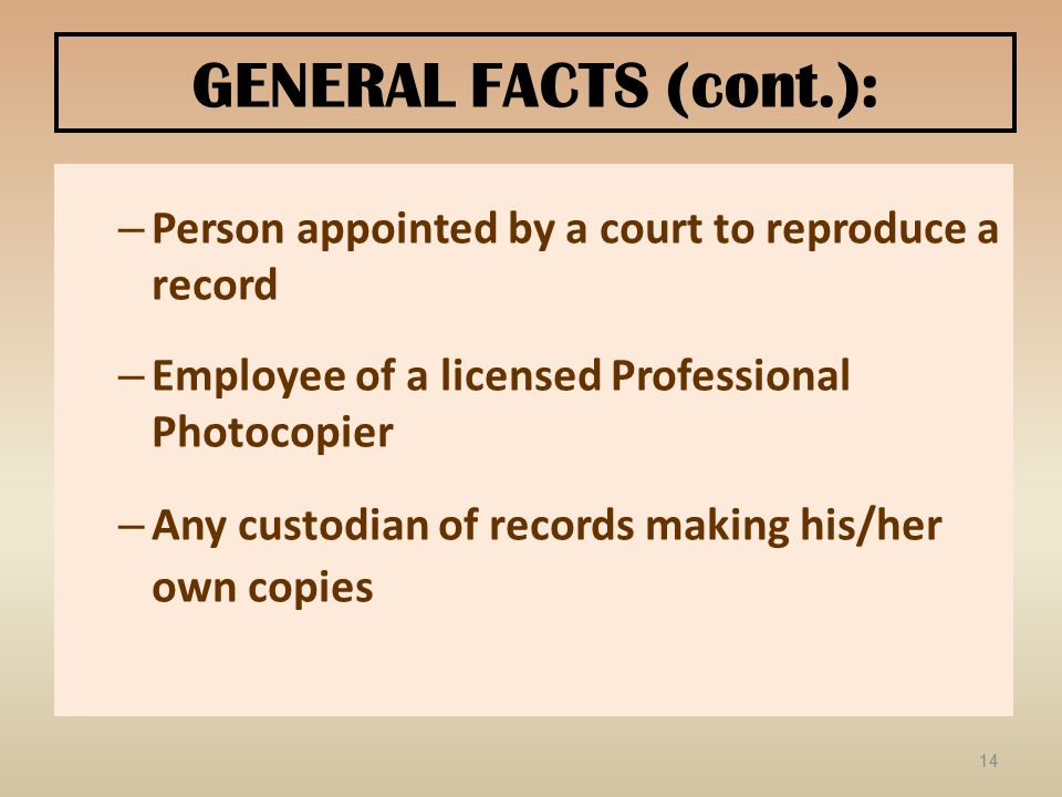 GENERAL FACTS (cont.): – Person appointed by a court to reproduce a record – Employee of a licensed Professional Photocopier – Any custodian of record