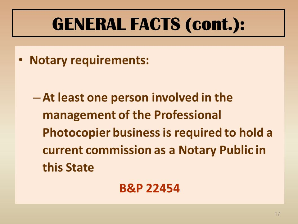 GENERAL FACTS (cont.): Notary requirements: – At least one person involved in the management of the Professional Photocopier business is required to hold a current commission as a Notary Public in this State B&P 22454 17