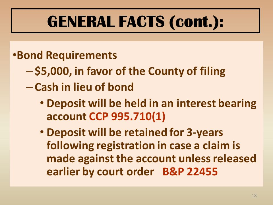 GENERAL FACTS (cont.): Bond Requirements – $5,000, in favor of the County of filing – Cash in lieu of bond Deposit will be held in an interest bearing