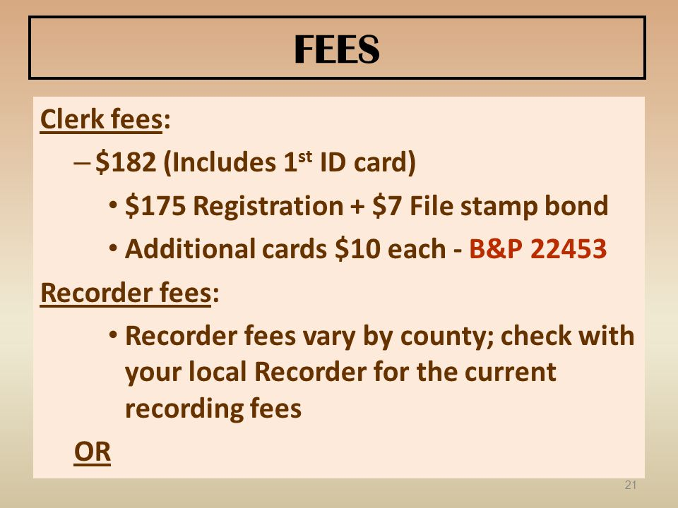 FEES Clerk fees: – $182 (Includes 1 st ID card) $175 Registration + $7 File stamp bond Additional cards $10 each - B&P 22453 Recorder fees: Recorder fees vary by county; check with your local Recorder for the current recording fees OR 21