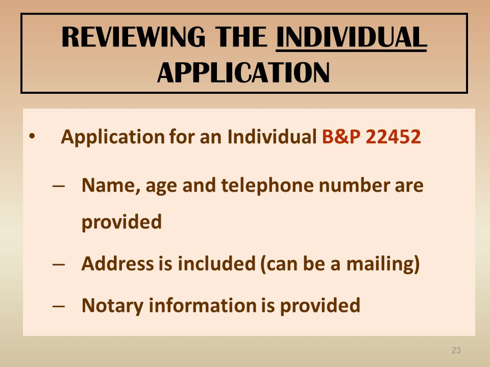 REVIEWING THE INDIVIDUAL APPLICATION Application for an Individual B&P 22452 – Name, age and telephone number are provided – Address is included (can