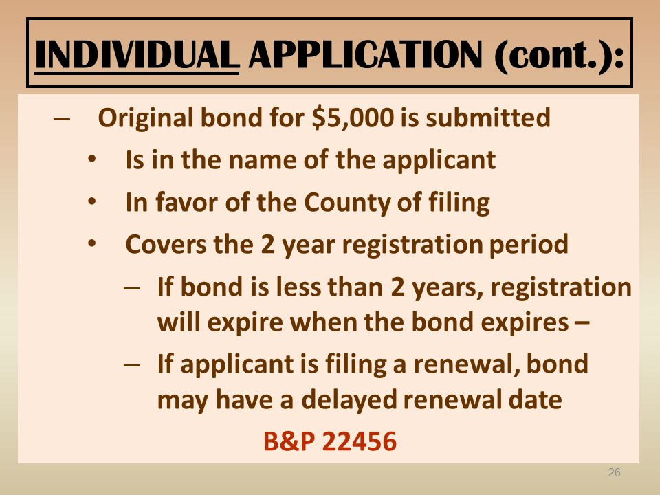 INDIVIDUAL APPLICATION (cont.): – Original bond for $5,000 is submitted Is in the name of the applicant In favor of the County of filing Covers the 2 year registration period – If bond is less than 2 years, registration will expire when the bond expires – – If applicant is filing a renewal, bond may have a delayed renewal date B&P 22456 26