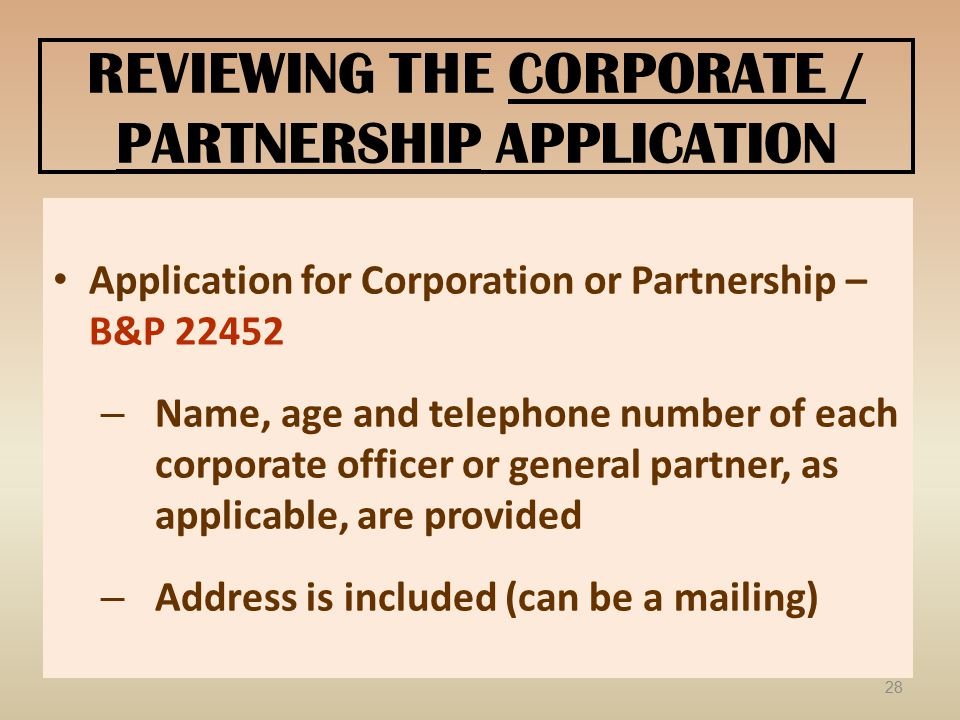 REVIEWING THE CORPORATE / PARTNERSHIP APPLICATION Application for Corporation or Partnership – B&P 22452 – Name, age and telephone number of each corporate officer or general partner, as applicable, are provided – Address is included (can be a mailing) 28