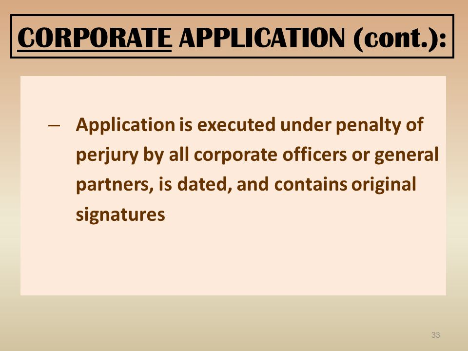 CORPORATE APPLICATION (cont.): – Application is executed under penalty of perjury by all corporate officers or general partners, is dated, and contains original signatures 33