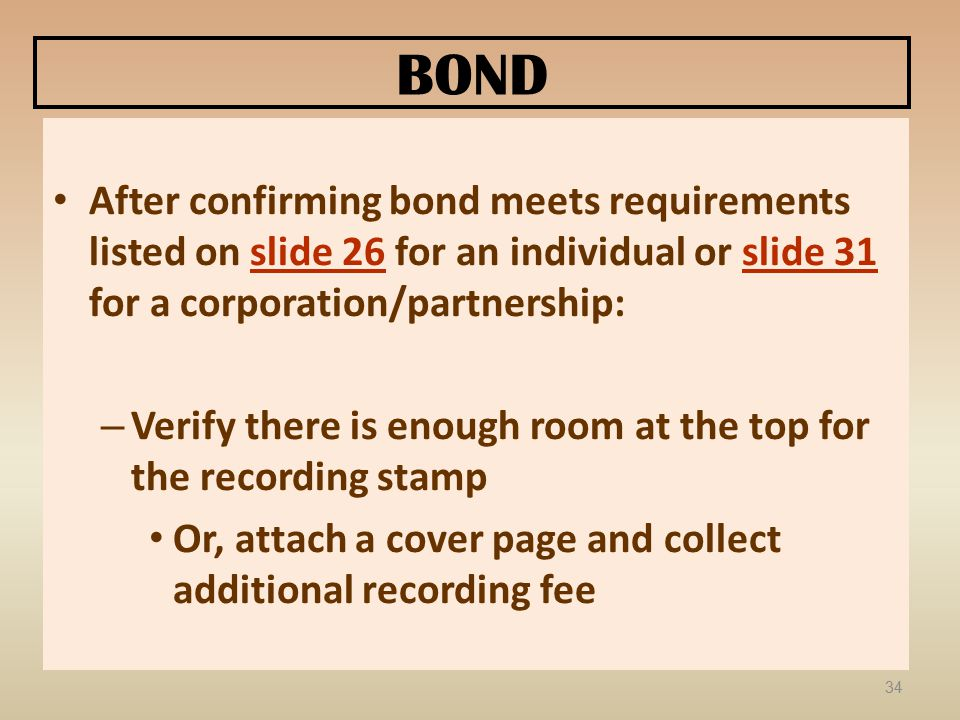 BOND After confirming bond meets requirements listed on slide 26 for an individual or slide 31 for a corporation/partnership: – Verify there is enough room at the top for the recording stamp Or, attach a cover page and collect additional recording fee 34