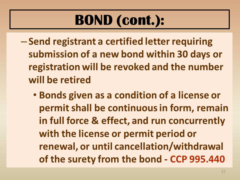 BOND (cont.): – Send registrant a certified letter requiring submission of a new bond within 30 days or registration will be revoked and the number will be retired Bonds given as a condition of a license or permit shall be continuous in form, remain in full force & effect, and run concurrently with the license or permit period or renewal, or until cancellation/withdrawal of the surety from the bond - CCP 995.440 37