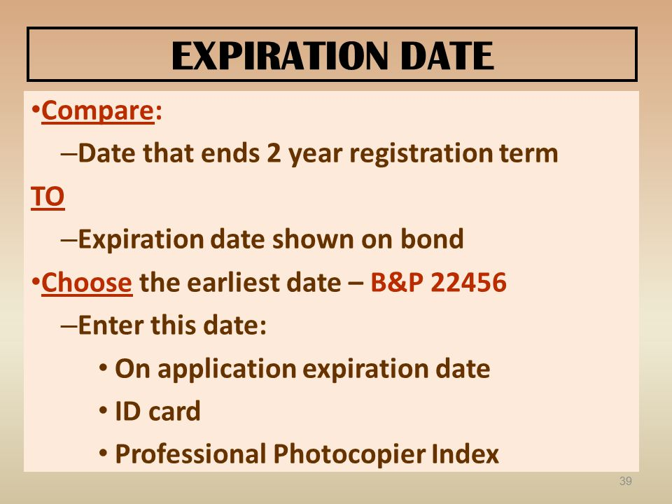 EXPIRATION DATE Compare: – Date that ends 2 year registration term TO – Expiration date shown on bond Choose the earliest date – B&P 22456 – Enter thi