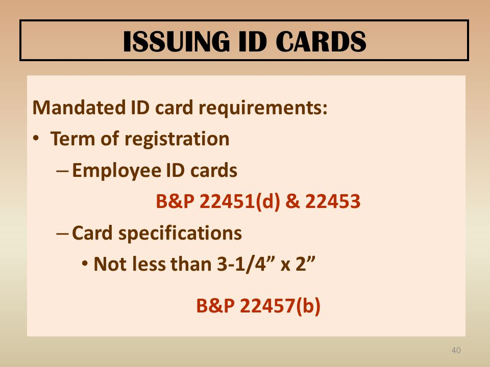 ISSUING ID CARDS Mandated ID card requirements: Term of registration – Employee ID cards B&P 22451(d) & 22453 – Card specifications Not less than 3-1/4 x 2 B&P 22457(b) 40