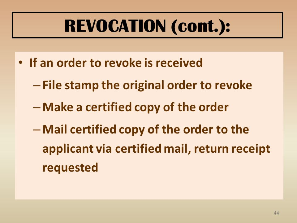 REVOCATION (cont.): If an order to revoke is received – File stamp the original order to revoke – Make a certified copy of the order – Mail certified copy of the order to the applicant via certified mail, return receipt requested 44