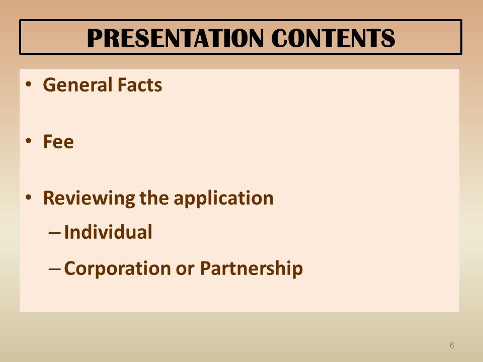 PRESENTATION CONTENTS General Facts Fee Reviewing the application – Individual – Corporation or Partnership 6