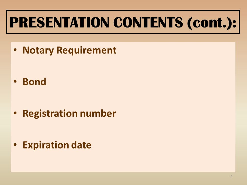 PRESENTATION CONTENTS (cont.): Notary Requirement Bond Registration number Expiration date 7