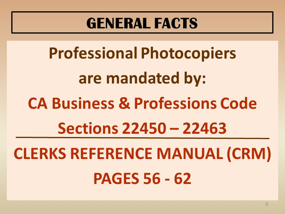 GENERAL FACTS Professional Photocopiers are mandated by: CA Business & Professions Code Sections 22450 – 22463 CLERKS REFERENCE MANUAL (CRM) PAGES 56