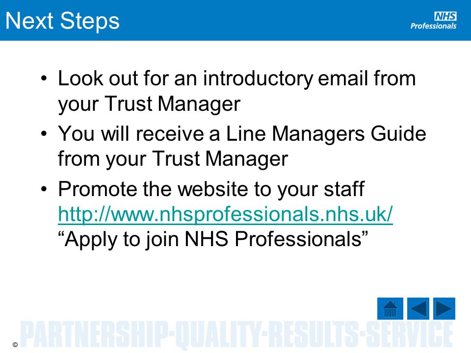 Next Steps Look out for an introductory email from your Trust Manager You will receive a Line Managers Guide from your Trust Manager Promote the website to your staff http://www.nhsprofessionals.nhs.uk/ Apply to join NHS Professionals http://www.nhsprofessionals.nhs.uk/
