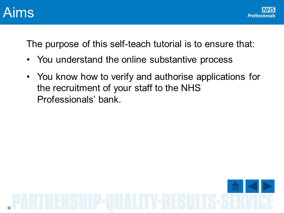 Aims The purpose of this self-teach tutorial is to ensure that: You understand the online substantive process You know how to verify and authorise applications for the recruitment of your staff to the NHS Professionals' bank.