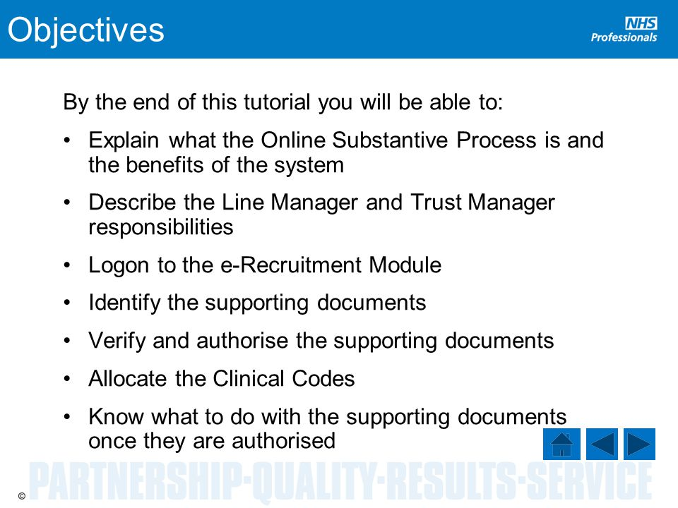 Objectives By the end of this tutorial you will be able to: Explain what the Online Substantive Process is and the benefits of the system Describe the Line Manager and Trust Manager responsibilities Logon to the e-Recruitment Module Identify the supporting documents Verify and authorise the supporting documents Allocate the Clinical Codes Know what to do with the supporting documents once they are authorised
