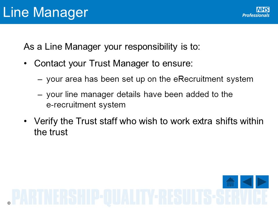 Line Manager As a Line Manager your responsibility is to: Contact your Trust Manager to ensure: –your area has been set up on the eRecruitment system –your line manager details have been added to the e-recruitment system Verify the Trust staff who wish to work extra shifts within the trust
