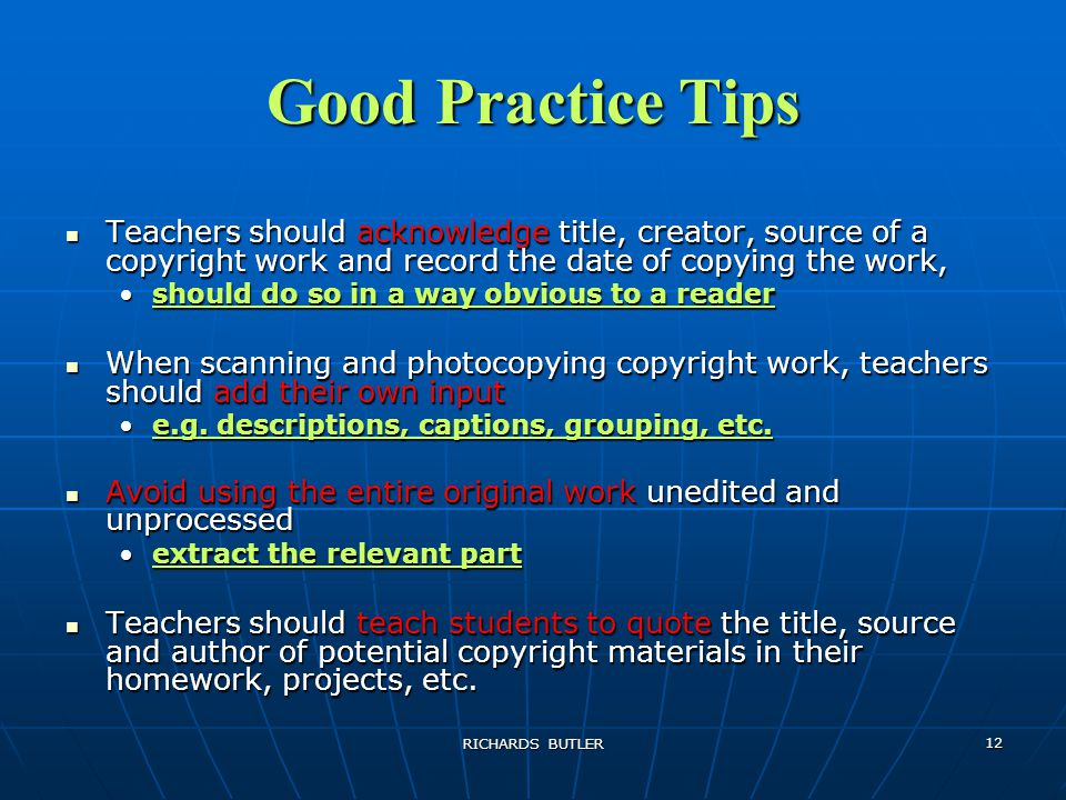 RICHARDS BUTLER 12 Good Practice Tips Teachers should acknowledge title, creator, source of a copyright work and record the date of copying the work, Teachers should acknowledge title, creator, source of a copyright work and record the date of copying the work, should do so in a way obvious to a readershould do so in a way obvious to a reader When scanning and photocopying copyright work, teachers should add their own input When scanning and photocopying copyright work, teachers should add their own input e.g.