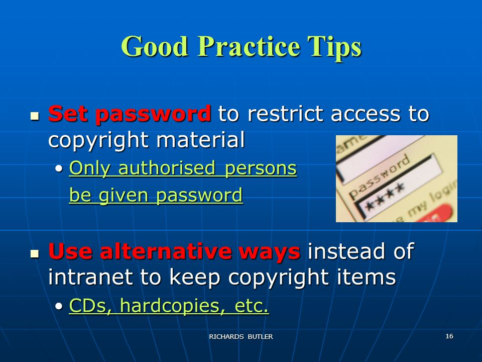 RICHARDS BUTLER 16 Good Practice Tips Set password to restrict access to copyright material Set password to restrict access to copyright material Only authorised personsOnly authorised persons be given password Use alternative ways instead of intranet to keep copyright items Use alternative ways instead of intranet to keep copyright items CDs, hardcopies, etc.CDs, hardcopies, etc.