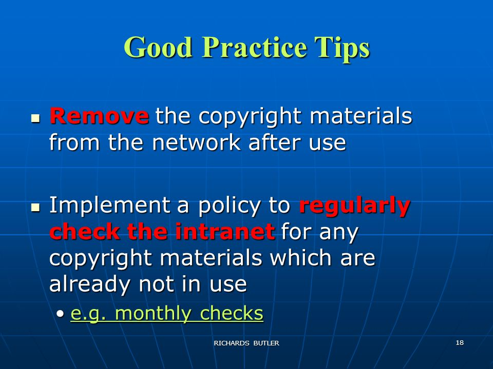 RICHARDS BUTLER 18 Good Practice Tips Remove the copyright materials from the network after use Remove the copyright materials from the network after use Implement a policy to regularly check the intranet for any copyright materials which are already not in use Implement a policy to regularly check the intranet for any copyright materials which are already not in use e.g.