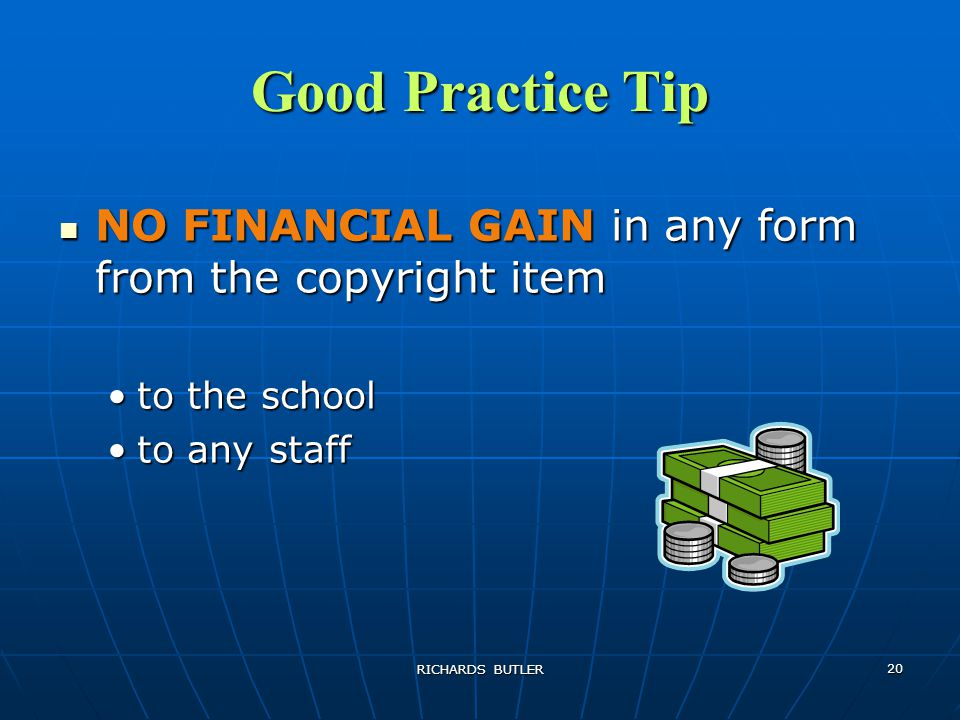 RICHARDS BUTLER 20 Good Practice Tip NO FINANCIAL GAIN in any form from the copyright item NO FINANCIAL GAIN in any form from the copyright item to the schoolto the school to any staffto any staff