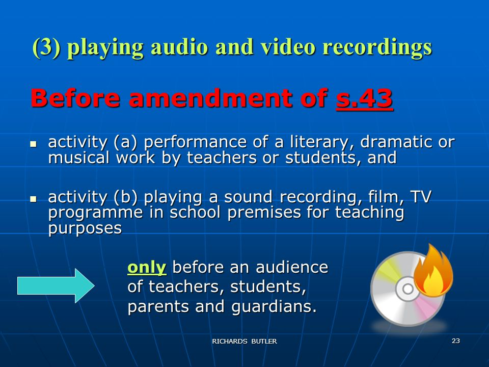 RICHARDS BUTLER 23 (3) playing audio and video recordings Before amendment of s.43 activity (a) performance of a literary, dramatic or musical work by teachers or students, and activity (a) performance of a literary, dramatic or musical work by teachers or students, and activity (b) playing a sound recording, film, TV programme in school premises for teaching purposes activity (b) playing a sound recording, film, TV programme in school premises for teaching purposes only before an audience of teachers, students, parents and guardians.