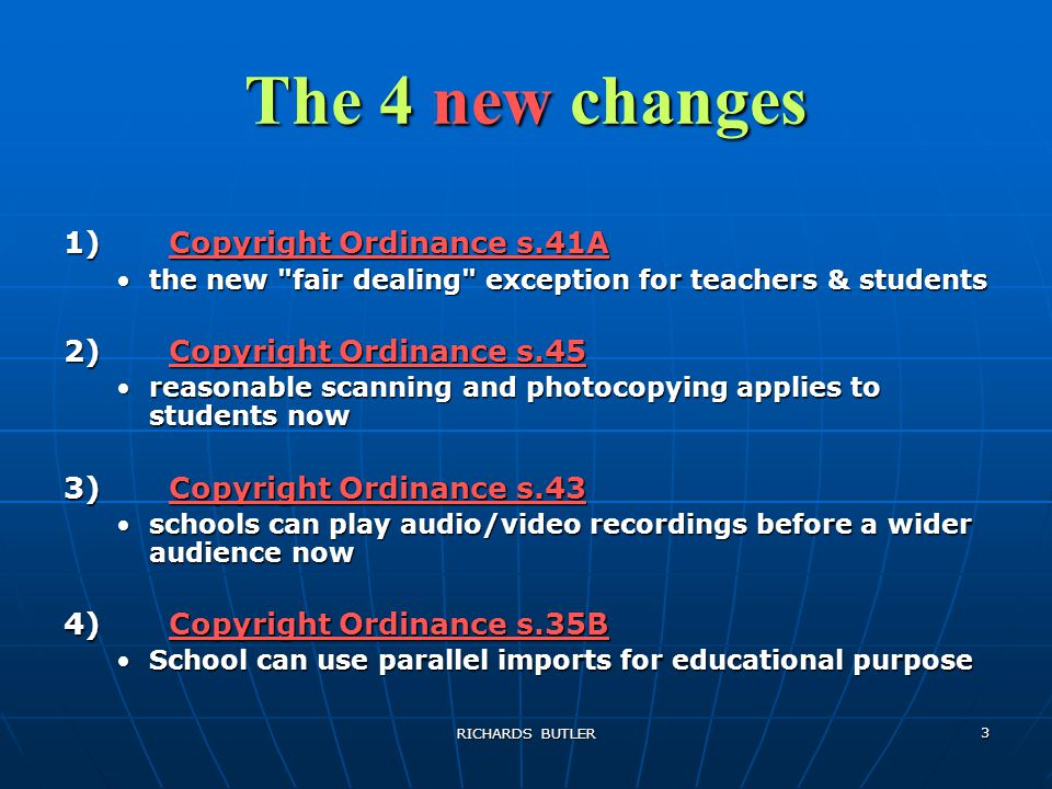 RICHARDS BUTLER 3 The 4 new changes 1)Copyright Ordinance s.41A the new fair dealing exception for teachers & studentsthe new fair dealing exception for teachers & students 2)Copyright Ordinance s.45 reasonable scanning and photocopying applies to students nowreasonable scanning and photocopying applies to students now 3)Copyright Ordinance s.43 schools can play audio/video recordings before a wider audience nowschools can play audio/video recordings before a wider audience now 4)Copyright Ordinance s.35B School can use parallel imports for educational purposeSchool can use parallel imports for educational purpose