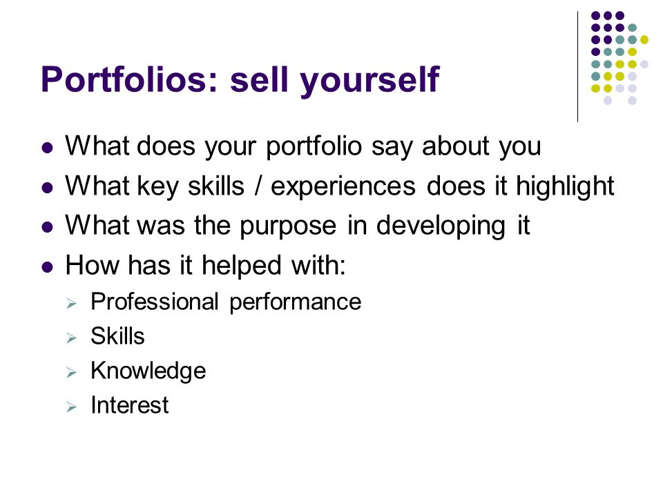 Portfolios: sell yourself What does your portfolio say about you What key skills / experiences does it highlight What was the purpose in developing it How has it helped with:  Professional performance  Skills  Knowledge  Interest
