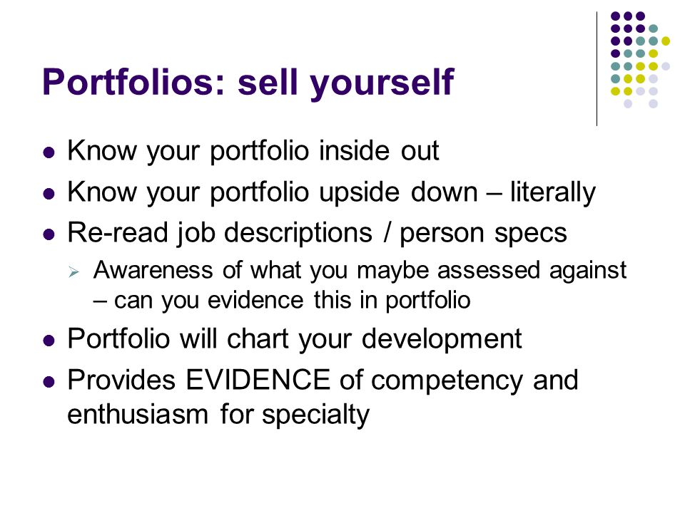 Portfolios: sell yourself Know your portfolio inside out Know your portfolio upside down – literally Re-read job descriptions / person specs  Awareness of what you maybe assessed against – can you evidence this in portfolio Portfolio will chart your development Provides EVIDENCE of competency and enthusiasm for specialty