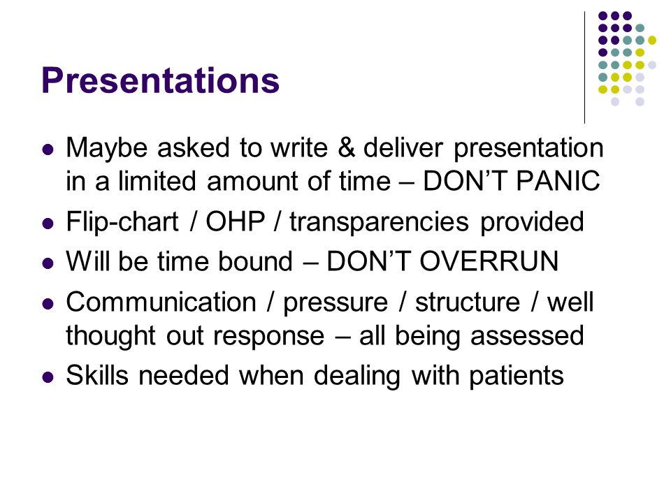 Presentations Maybe asked to write & deliver presentation in a limited amount of time – DON'T PANIC Flip-chart / OHP / transparencies provided Will be time bound – DON'T OVERRUN Communication / pressure / structure / well thought out response – all being assessed Skills needed when dealing with patients