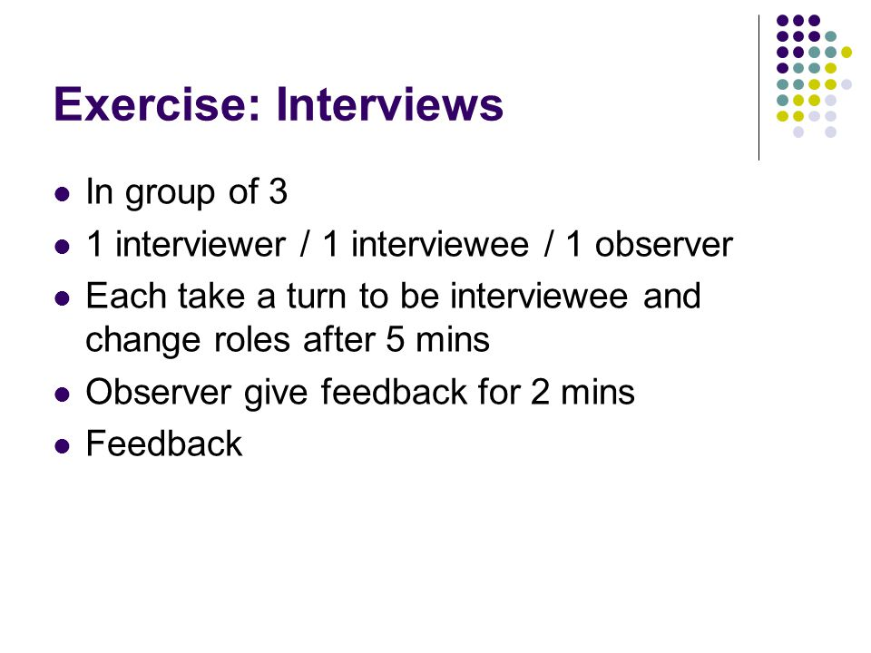Exercise: Interviews In group of 3 1 interviewer / 1 interviewee / 1 observer Each take a turn to be interviewee and change roles after 5 mins Observer give feedback for 2 mins Feedback