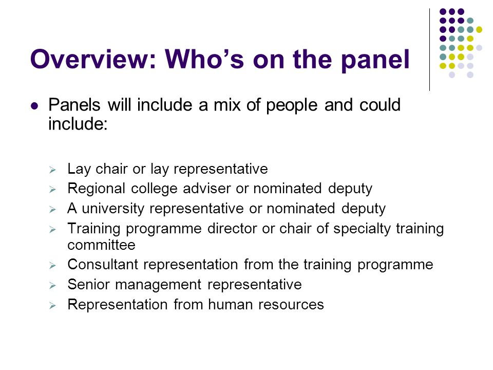 Overview: Who's on the panel Panels will include a mix of people and could include:  Lay chair or lay representative  Regional college adviser or nominated deputy  A university representative or nominated deputy  Training programme director or chair of specialty training committee  Consultant representation from the training programme  Senior management representative  Representation from human resources