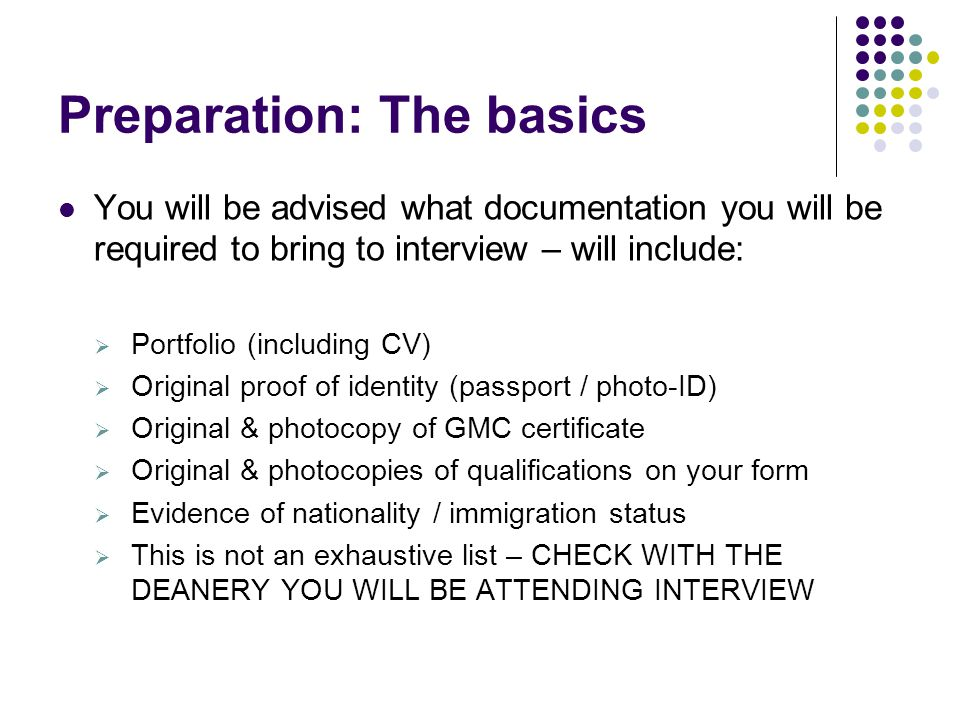 Preparation: The basics You will be advised what documentation you will be required to bring to interview – will include:  Portfolio (including CV)  Original proof of identity (passport / photo-ID)  Original & photocopy of GMC certificate  Original & photocopies of qualifications on your form  Evidence of nationality / immigration status  This is not an exhaustive list – CHECK WITH THE DEANERY YOU WILL BE ATTENDING INTERVIEW