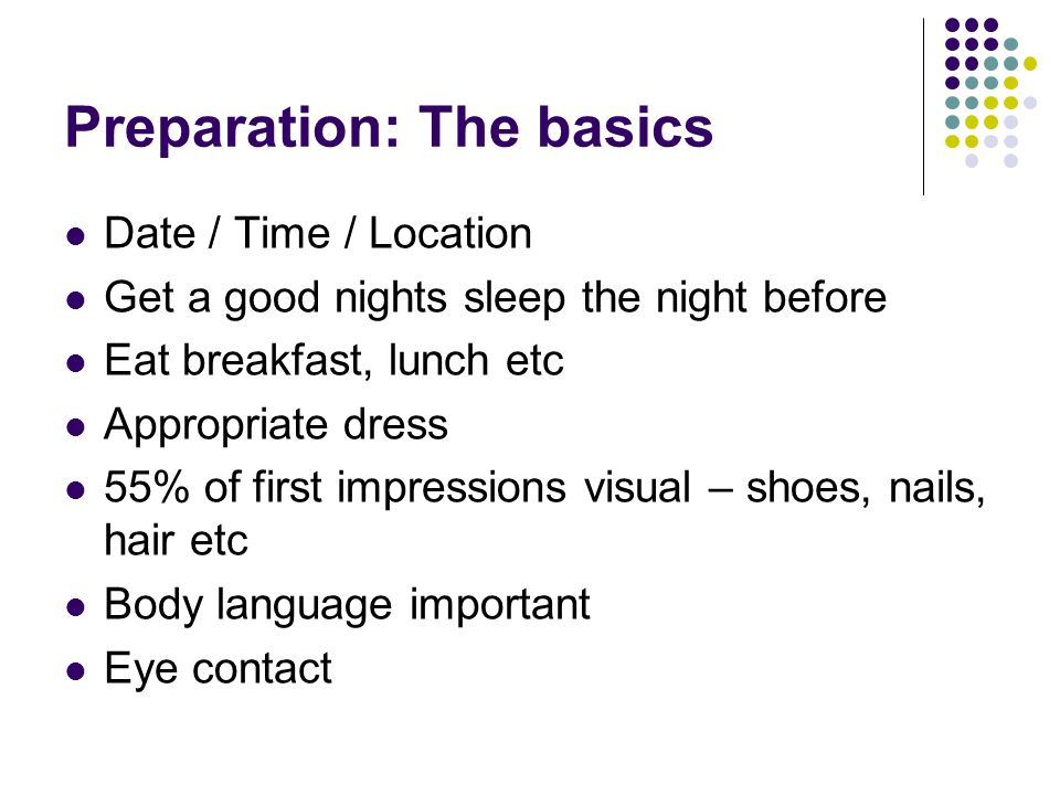 Preparation: The basics Date / Time / Location Get a good nights sleep the night before Eat breakfast, lunch etc Appropriate dress 55% of first impressions visual – shoes, nails, hair etc Body language important Eye contact
