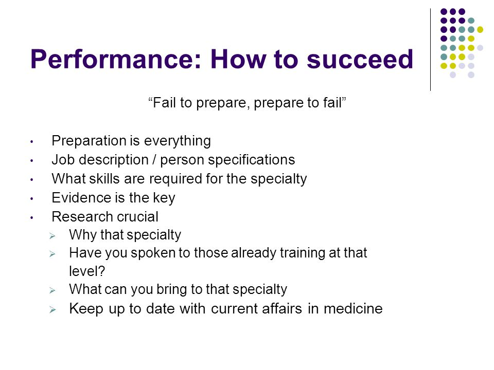 Performance: How to succeed Fail to prepare, prepare to fail Preparation is everything Job description / person specifications What skills are required for the specialty Evidence is the key Research crucial  Why that specialty  Have you spoken to those already training at that level.