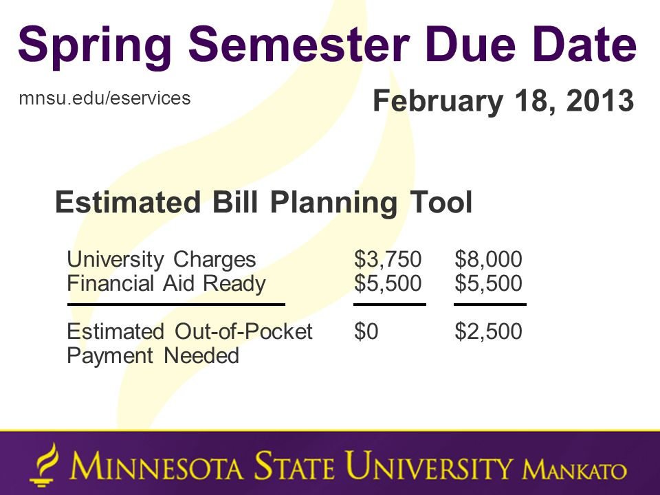 Spring Semester Due Date mnsu.edu/eservices February 18, 2013 $3,750 $5,500 $0 University Charges Financial Aid Ready Estimated Out-of-Pocket Payment Needed $8,000 $5,500 $2,500 Estimated Bill Planning Tool