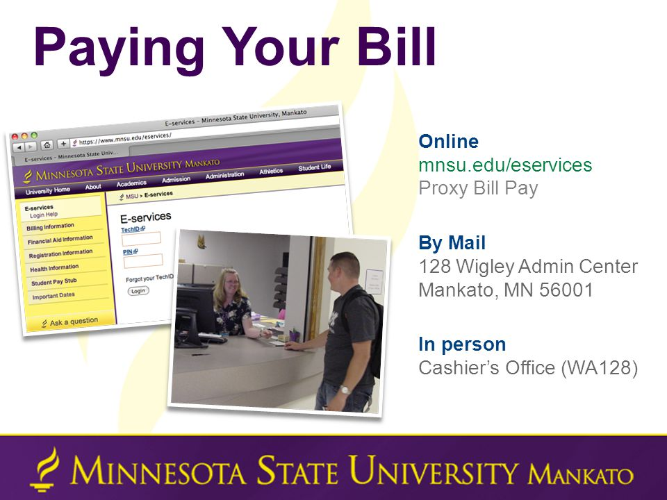 Paying Your Bill Online mnsu.edu/eservices Proxy Bill Pay By Mail 128 Wigley Admin Center Mankato, MN 56001 In person Cashier's Office (WA128)