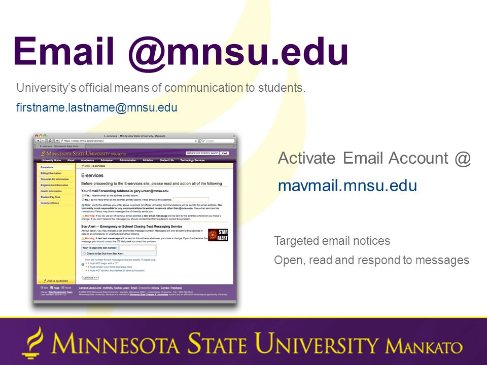Targeted email notices Open, read and respond to messages Email @mnsu.edu University's official means of communication to students. firstname.lastname