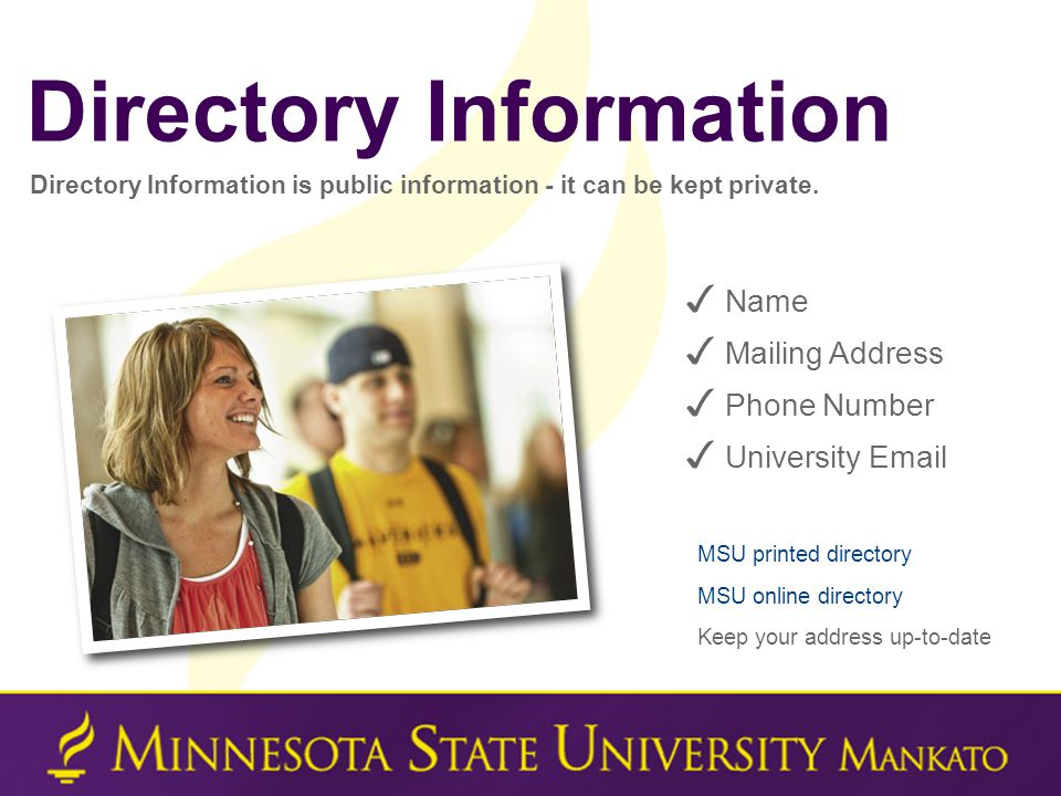 ✓ Name ✓ Mailing Address ✓ Phone Number ✓ University Email Directory Information is public information - it can be kept private. MSU printed directory