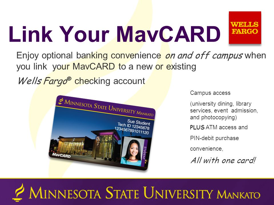 Enjoy optional banking convenience on and off campus when you link your MavCARD to a new or existing Wells Fargo ® checking account Campus access (university dining, library services, event admission, and photocopying) PLUS ATM access and PIN-debit purchase convenience, All with one card.