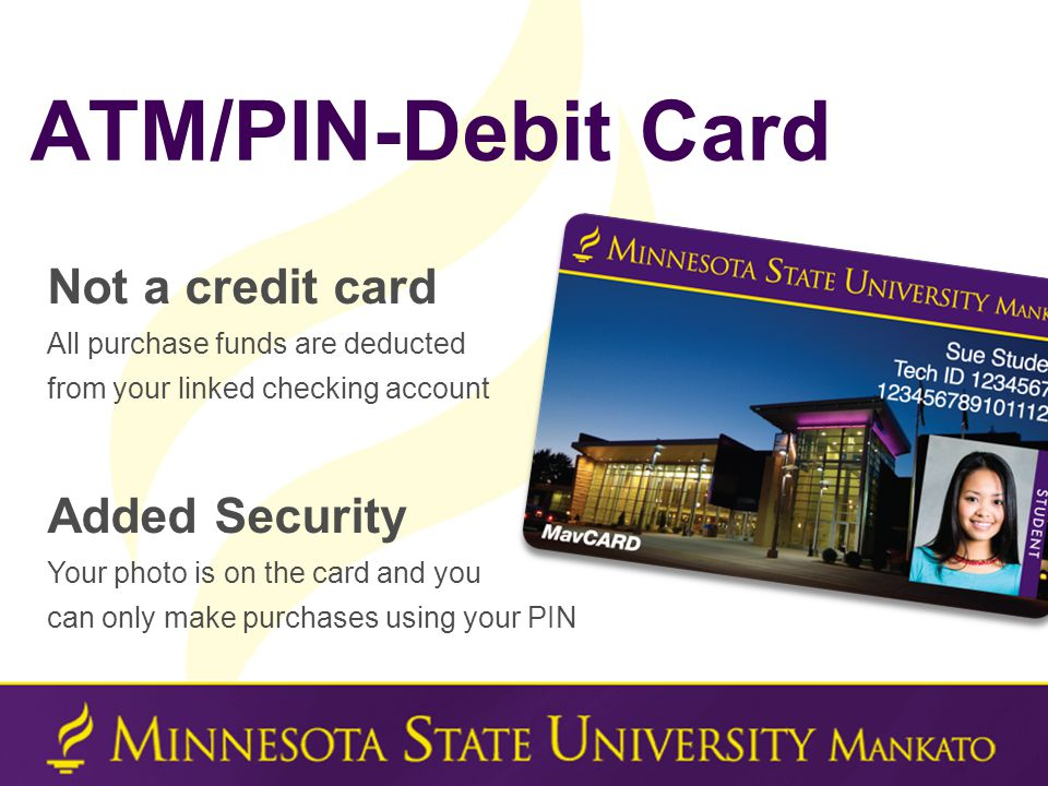 Not a credit card All purchase funds are deducted from your linked checking account Added Security Your photo is on the card and you can only make purchases using your PIN ATM/PIN-Debit Card