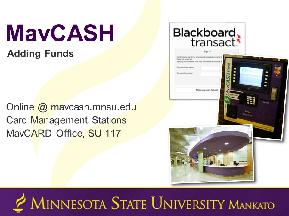 Online @ mavcash.mnsu.edu Card Management Stations MavCARD Office, SU 117 MavCASH Adding Funds