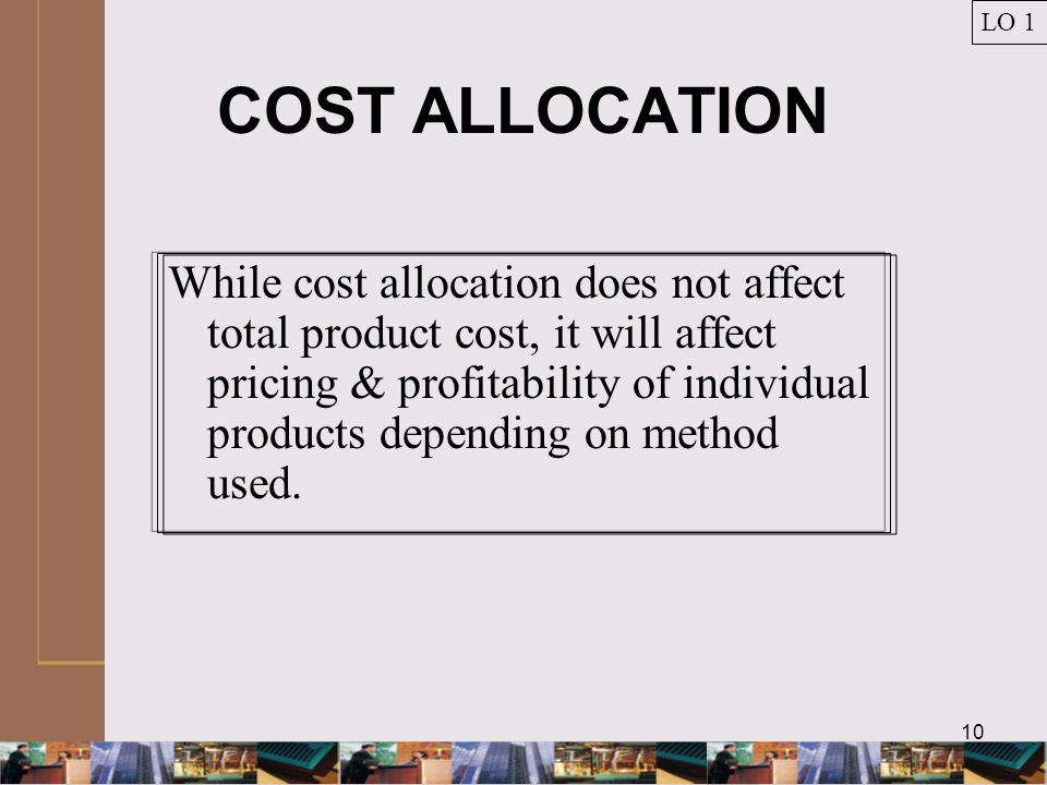 10 COST ALLOCATION While cost allocation does not affect total product cost, it will affect pricing & profitability of individual products depending on method used.