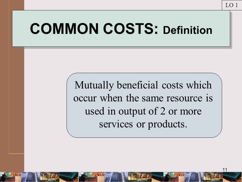 11 COMMON COSTS: Definition Mutually beneficial costs which occur when the same resource is used in output of 2 or more services or products.