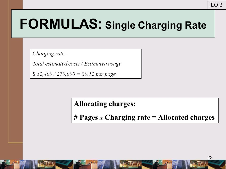 23 FORMULAS: Single Charging Rate Charging rate = Total estimated costs / Estimated usage $ 32,400 / 270,000 = $0.12 per page LO 2 Allocating charges: # Pages x Charging rate = Allocated charges